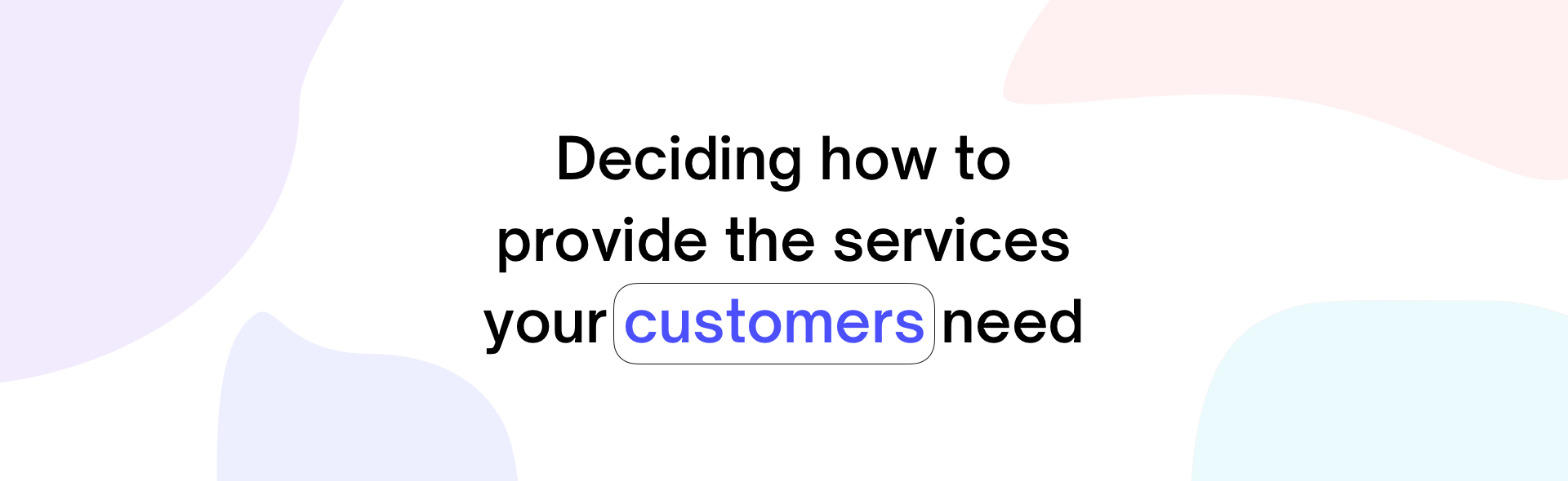 Deciding How to Provide the Services Your Customers Need